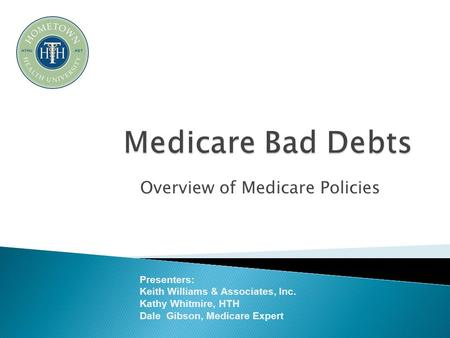 Overview of Medicare Policies Presenters: Keith Williams & Associates, Inc. Kathy Whitmire, HTH Dale Gibson, Medicare Expert.
