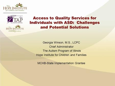 Access to Quality Services for Individuals with ASD: Challenges and Potential Solutions Georgia Winson, M.S., LCPC Chief Administrator The Autism Program.