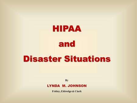 HIPAAand Disaster Situations By LYNDA M. JOHNSON Friday, Eldredge & Clark.