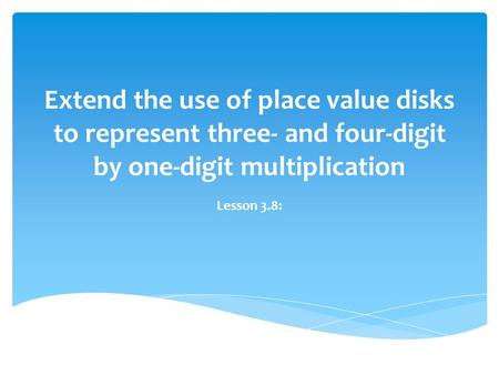 Extend the use of place value disks to represent three- and four-digit by one-digit multiplication Lesson 3.8: