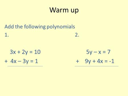 Warm up Add the following polynomials 1. 2. 3x + 2y = 10 5y – x = 7 + 4x – 3y = 1 + 9y + 4x = -1.