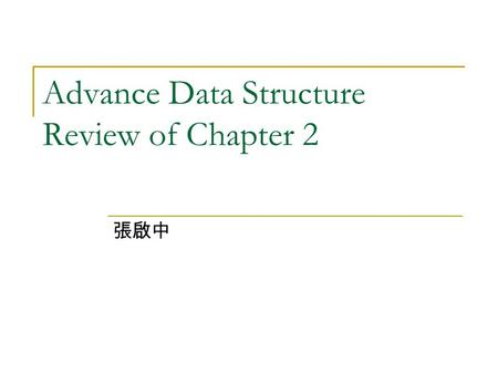 Advance Data Structure Review of Chapter 2 張啟中. Review of Chapter 2 Arrays 1.3 Data Abstraction and Encapsulation 2.2 The Array As An abstract Data Type.