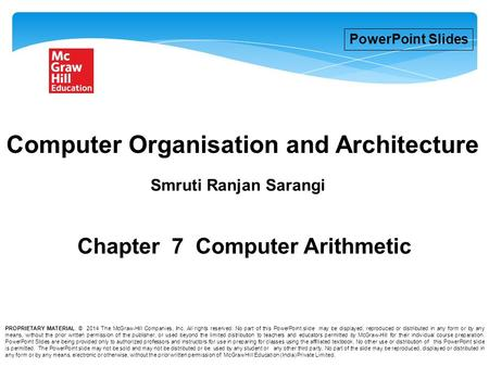 1 Chapter 7 Computer Arithmetic Smruti Ranjan Sarangi Computer Organisation and Architecture PowerPoint Slides PROPRIETARY MATERIAL. © 2014 The McGraw-Hill.