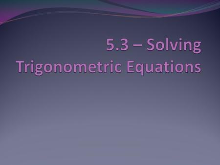 In this section, you will learn to: Use standard algebraic techniques to solve trigonometric equations Solve trigonometric equations of quadratic type.
