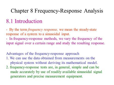 Chapter 8 Frequency-Response Analysis 8.1 Introduction - By the term frequency response, we mean the steady-state response of a system to a sinusoidal.