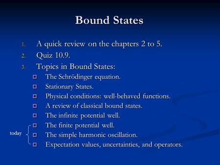 Bound States 1. A quick review on the chapters 2 to 5. 2. Quiz 10.9. 3. Topics in Bound States:  The Schrödinger equation.  Stationary States.  Physical.