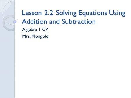 Lesson 2.2: Solving Equations Using Addition and Subtraction Algebra 1 CP Mrs. Mongold.