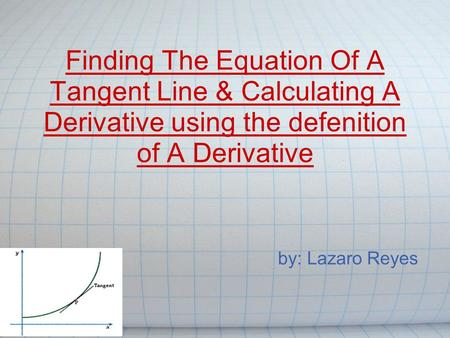 Finding The Equation Of A Tangent Line & Calculating A Derivative using the defenition of A Derivative by: Lazaro Reyes.