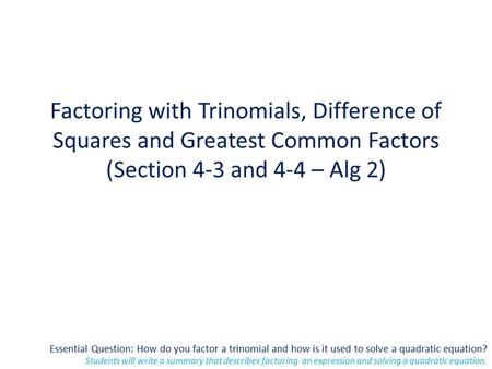 Essential Question: How do you factor a trinomial and how is it used to solve a quadratic equation? Students will write a summary that describes factoring.