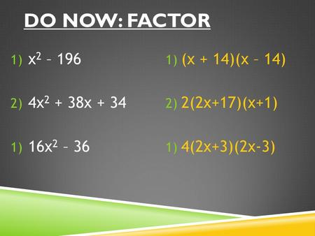 DO NOW: FACTOR 1) x 2 – 196 2) 4x 2 + 38x + 34 1) 16x 2 – 36 1) (x + 14)(x – 14) 2) 2(2x+17)(x+1) 1) 4(2x+3)(2x-3)