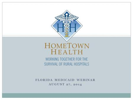 FLORIDA MEDICAID WEBINAR AUGUST 27, 2014. Welcome by Kathy Whitmire  Who is HomeTown Health - Florida Division?  Why is HomeTown Health hosting this.