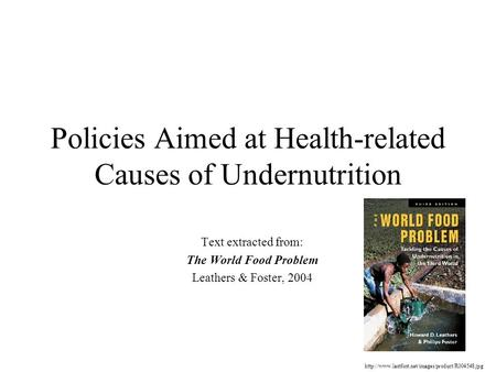 Policies Aimed at Health-related Causes of Undernutrition Text extracted from: The World Food Problem Leathers & Foster, 2004
