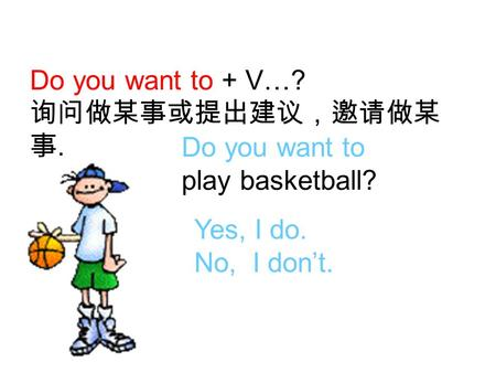 Do you want to + V…? 询问做某事或提出建议,邀请做某 事. Do you want to play basketball? Yes, I do. No, I don't.
