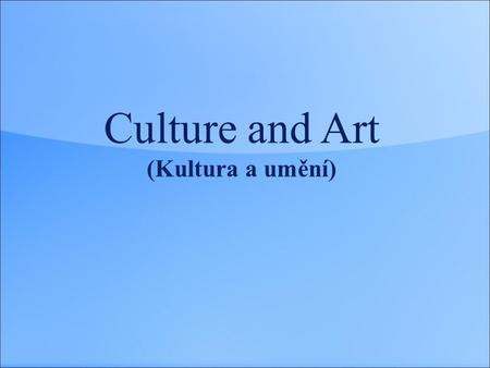 Culture and Art (Kultura a umění). Culture and Art  Culture and art  Cultural life  Music (styles, instruments, singers, bands, concerts)  Literature,