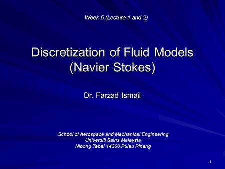 1 Discretization of Fluid Models (Navier Stokes) Dr. Farzad Ismail School of Aerospace and Mechanical Engineering Universiti Sains Malaysia Nibong Tebal.