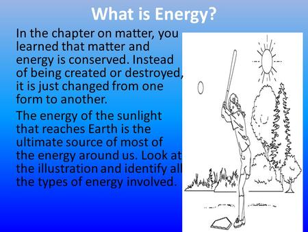 What is Energy? In the chapter on matter, you learned that matter and energy is conserved. Instead of being created or destroyed, it is just changed from.