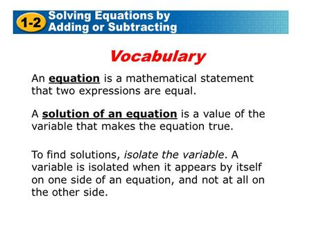 An equation is a mathematical statement that two expressions are equal. A solution of an equation is a value of the variable that makes the equation true.