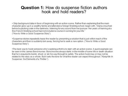 Question 1: How do suspense fiction authors hook and hold readers? Skip background data in favor of beginning with an action scene. Rather than explaining.