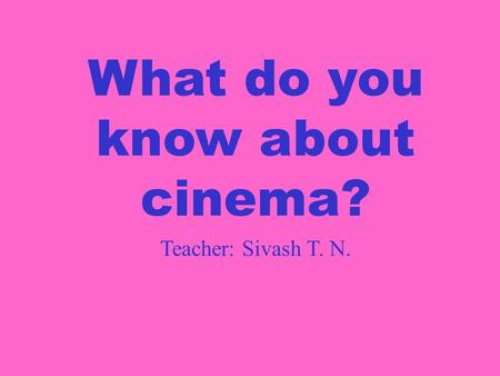 What do you know about cinema? Teacher: Sivash T. N.