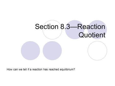 Section 8.3—Reaction Quotient How can we tell if a reaction has reached equilibrium?