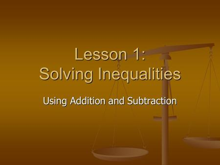 Lesson 1: Solving Inequalities Using Addition and Subtraction.
