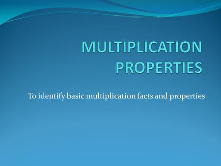 To identify basic multiplication facts and properties.