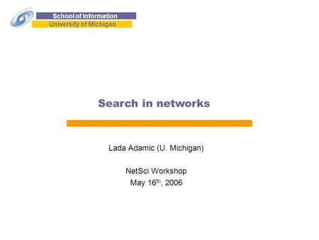 School of Information University of Michigan Search in <strong>networks</strong> Lada Adamic (U. Michigan) NetSci Workshop May 16 th, 2006.