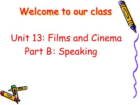 Unit 13: Films and Cinema Part B: Speaking Welcome to our class.