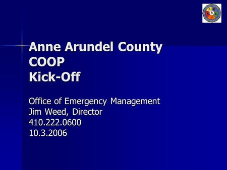 Anne Arundel County COOP Kick-Off Office of Emergency Management Jim Weed, Director 410.222.060010.3.2006.