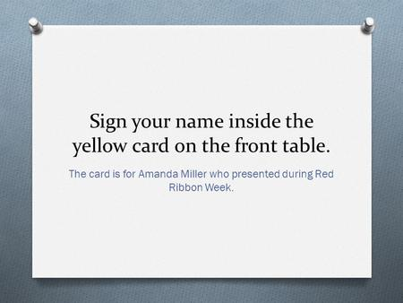 Sign your name inside the yellow card on the front table. The card is for Amanda Miller who presented during Red Ribbon Week.