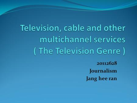 20112628 Journalism Jang hee ran. Contents What is Television? Kind of TV genre Reference.