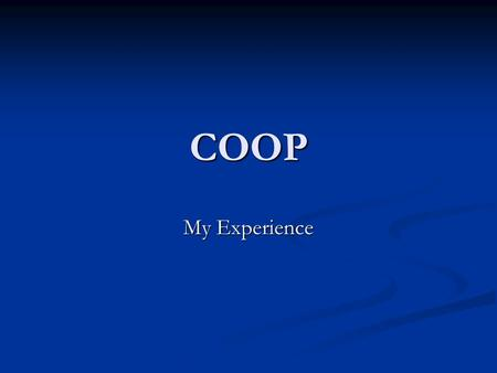 COOP My Experience. What I learned… …And what YOU will learn!!