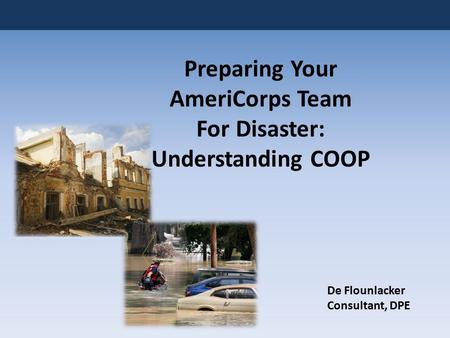 Preparing Your AmeriCorps Team For Disaster: Understanding COOP De Flounlacker Consultant, DPE.