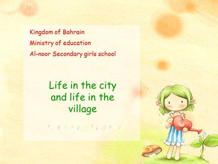 Kingdom of Bahrain Ministry of education Al-noor Secondary girls school Life in the city and life in the village.