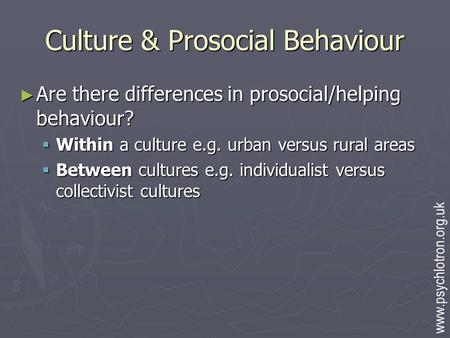 Culture & Prosocial Behaviour ► Are there differences in prosocial/helping behaviour?  Within a culture e.g. urban versus rural areas  Between cultures.