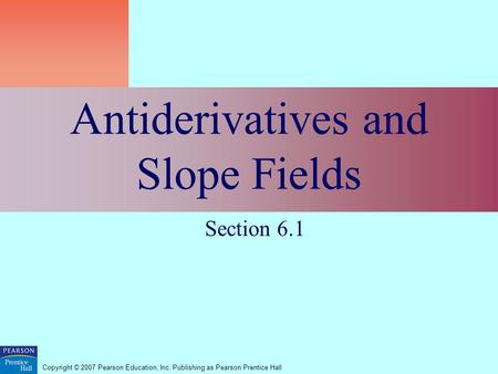 Copyright © 2007 Pearson Education, Inc. Publishing as Pearson Prentice Hall Antiderivatives and Slope Fields Section 6.1.