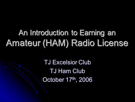 An Introduction to Earning an Amateur (HAM) Radio License TJ Excelsior Club TJ Ham Club October 17 th, 2006.