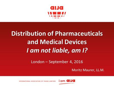 Distribution of Pharmaceuticals and Medical Devices I am not liable, am I? London – September 4, 2016 Moritz Maurer, LL.M.