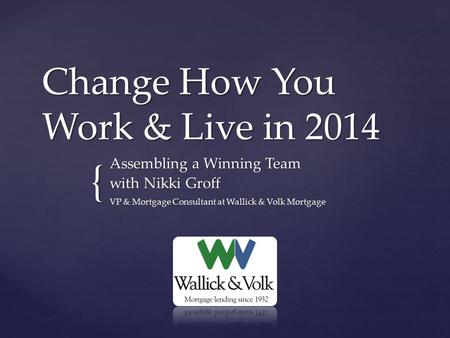{ Change How You Work & Live in 2014 Assembling a Winning Team with Nikki Groff VP & Mortgage Consultant at Wallick & Volk Mortgage.