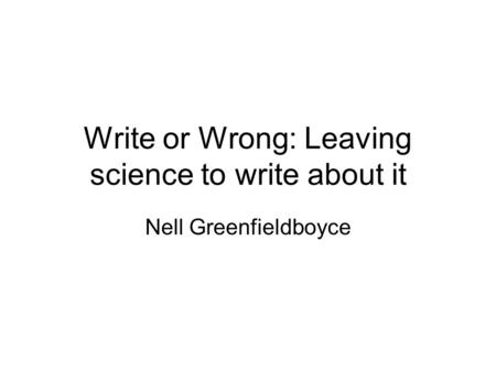 Write or Wrong: Leaving science to write about it Nell Greenfieldboyce.