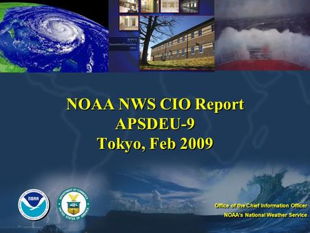 NOAA NWS CIO Report APSDEU-9 Tokyo, Feb 2009 Office of the Chief Information Officer NOAA's National Weather Service Office of the Chief Information Officer.