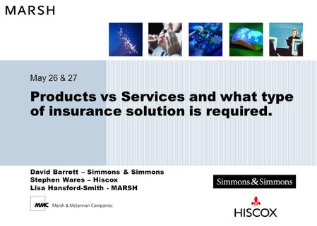 David Barrett – Simmons & Simmons Stephen Wares – Hiscox Lisa Hansford-Smith - MARSH Products vs Services and what type of insurance solution is required.