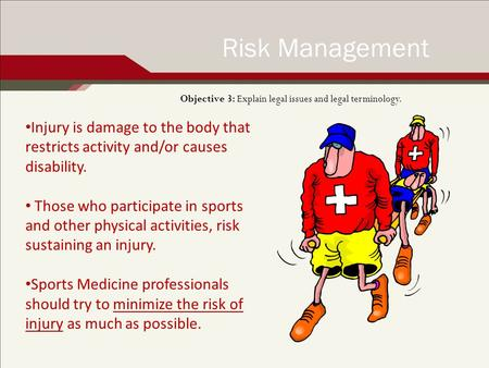 Objective 3: Explain legal issues and legal terminology. Risk Management Injury is damage to the body that restricts activity and/or causes disability.