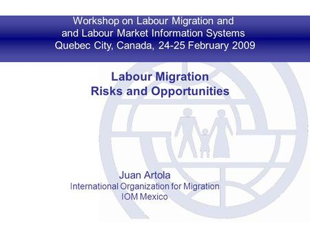 Workshop on Labour Migration and and Labour Market Information Systems Quebec City, Canada, 24-25 February 2009 Labour Migration Risks and Opportunities.