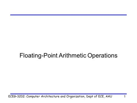 ECEG-3202: Computer Architecture and Organization, Dept of ECE, AAU 1 Floating-Point Arithmetic Operations.