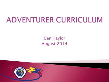 Gen Taylor August 2014.  Adventurer Program ◦ Designed to support parents and caregivers in leading and encouraging children to a loving relationship.