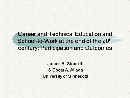 Career and Technical Education and School-to-Work at the end of the 20 th century: Participation and Outcomes James R. Stone III & Oscar A. Aliaga University.