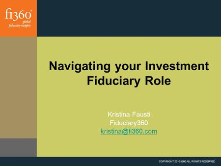 COPYRIGHT 2010 fi360 ALL RIGHTS RESERVED Navigating your Investment Fiduciary Role Kristina Fausti Fiduciary360