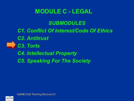ASME C&S Training Module C3 MODULE C - LEGAL SUBMODULES C1. Conflict Of Interest/Code Of Ethics C2. Antitrust C3. Torts C4. Intellectual Property C5. Speaking.