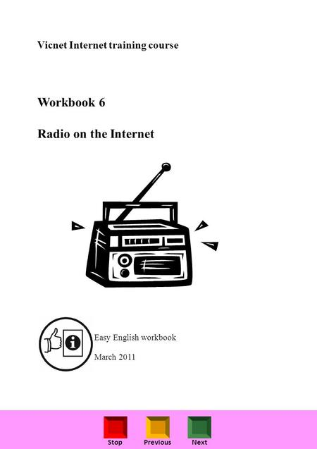 StopPreviousNext Vicnet Internet training course Workbook 6 Radio on the Internet Easy English workbook March 2011.